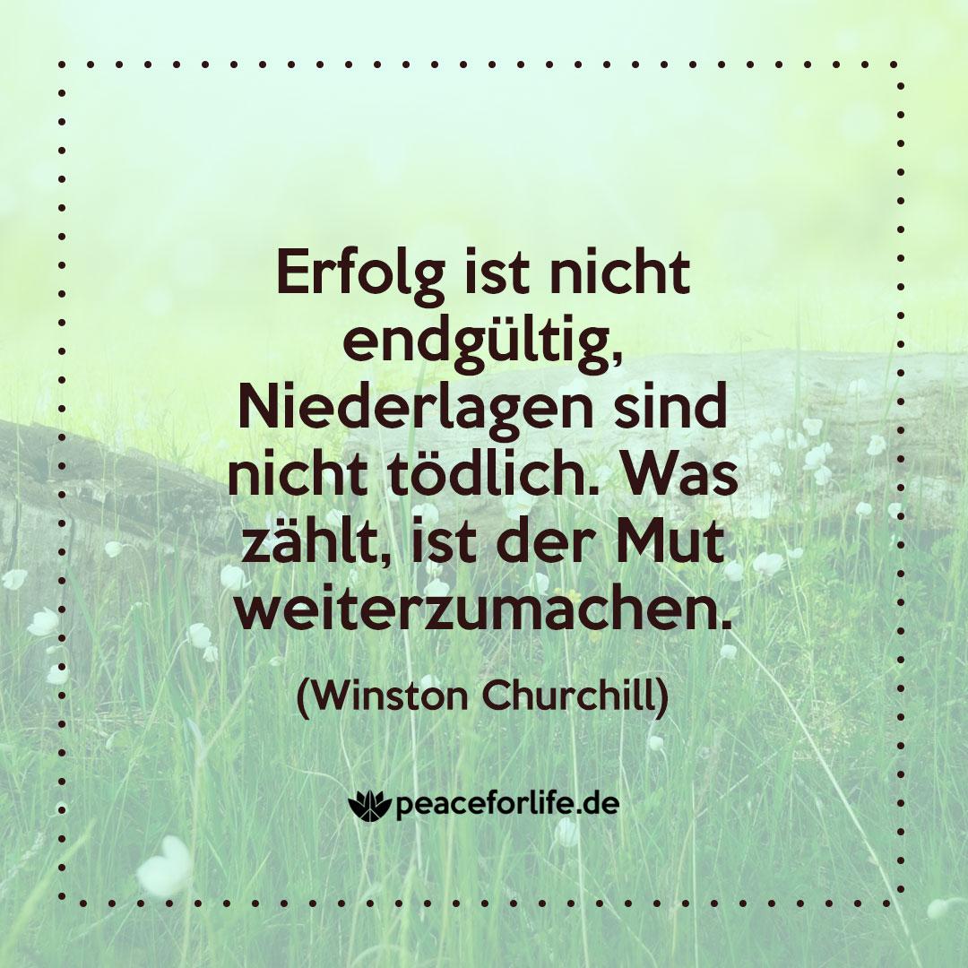 Erfolg ist nicht endgültig. Niederlagen sind nicht tödlich. Was zählt, ist der Mut weiterzumachen. - Winston Churchill