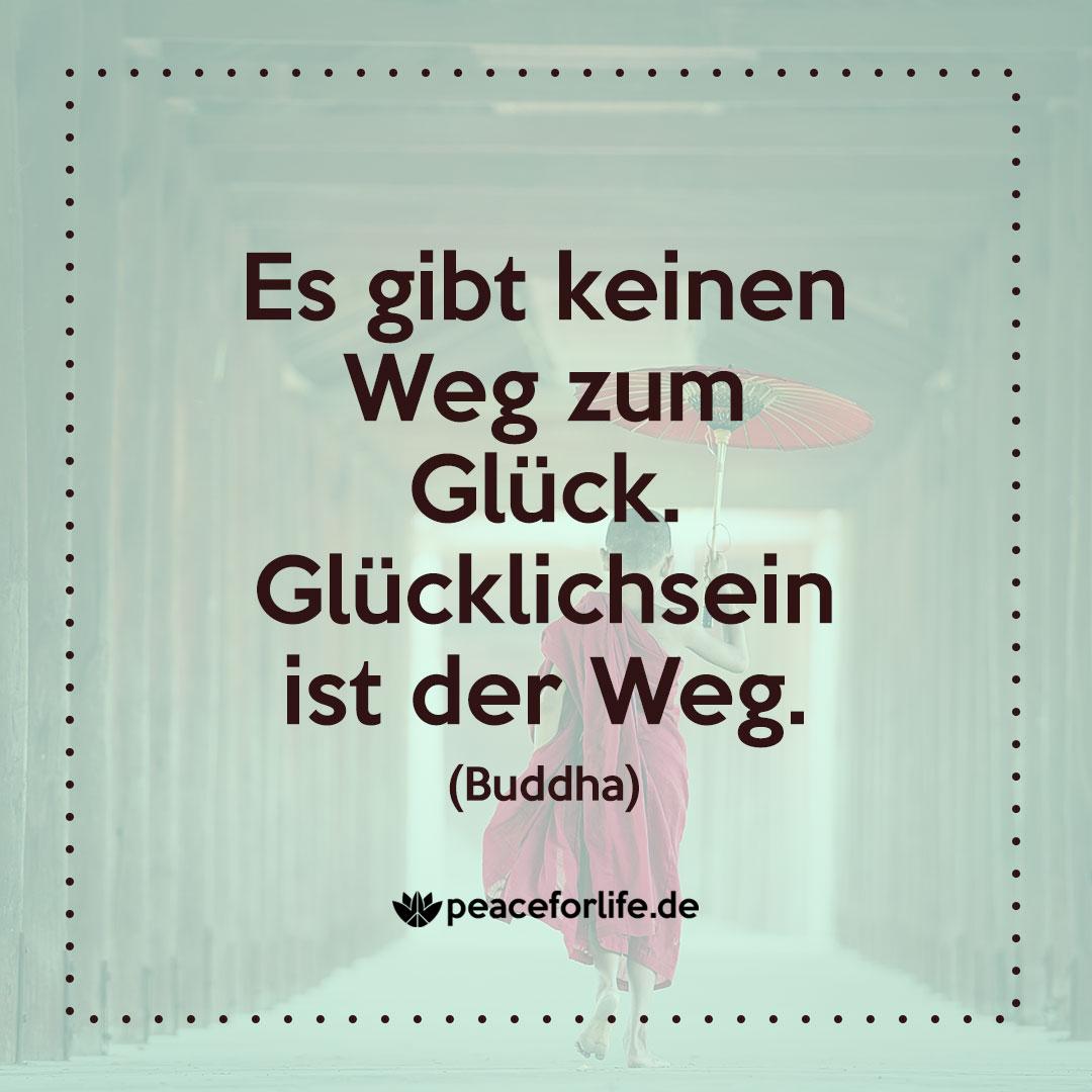 Es gibt keinen Weg zum Glück. Glücklichsein ist der Weg. - Buddha