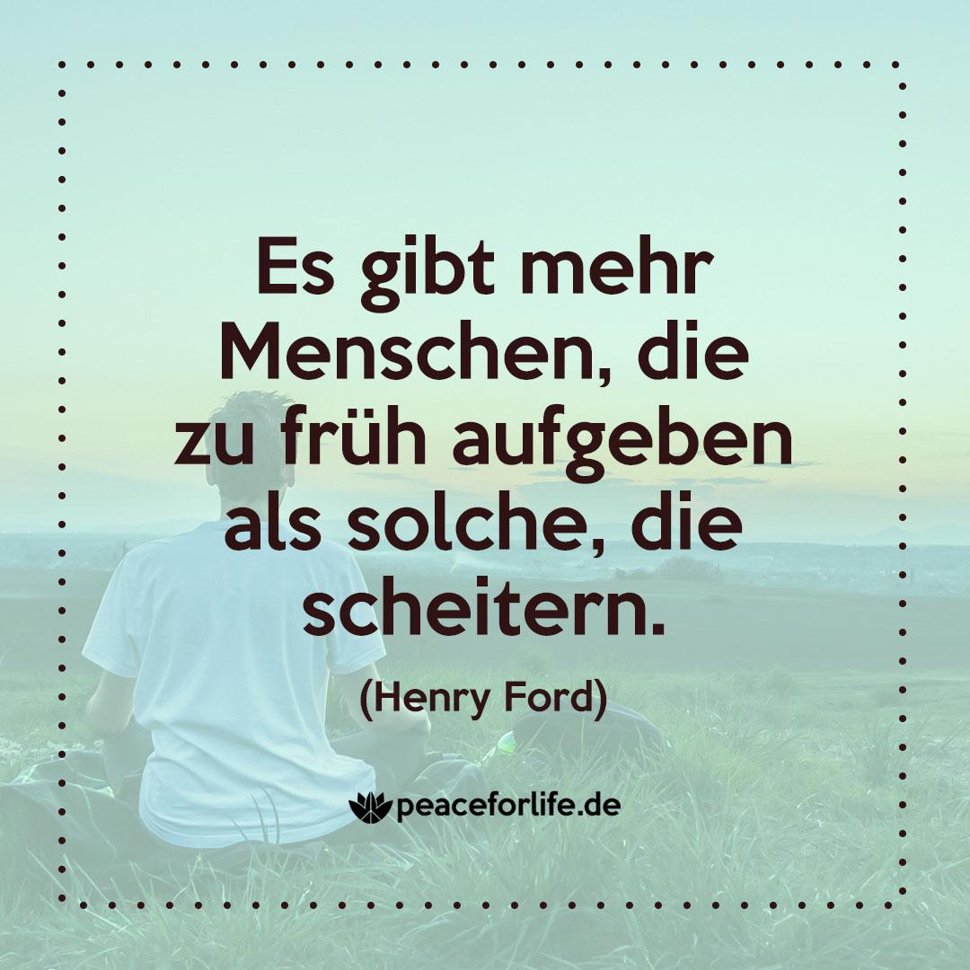 Es gibt mehr Menschen, die zu früh aufgeben als solche, die scheitern. - Henry Ford