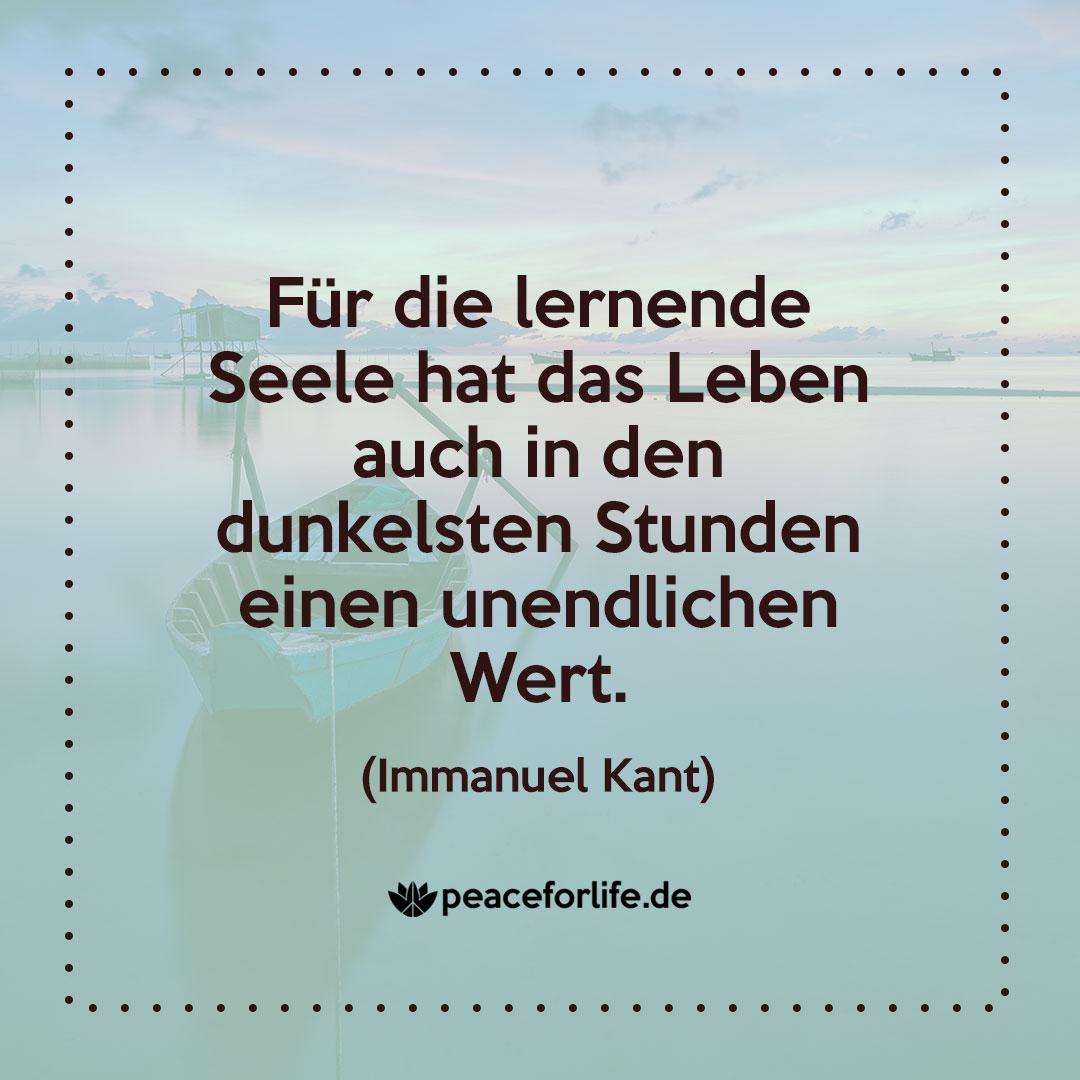 Für die lernende Seele hat das Leben auch in den dunkelsten Stunden einen unendlichen Wert. - Immanuel Kant