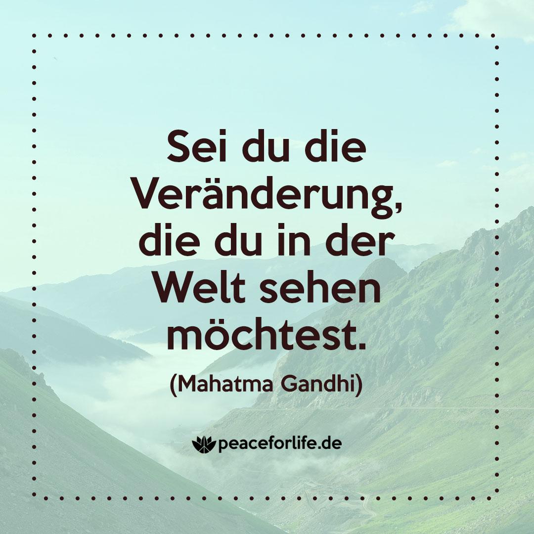Sei du die Veränderung, die du in der Welt sehen möchtest. - Mahatma Gandhi