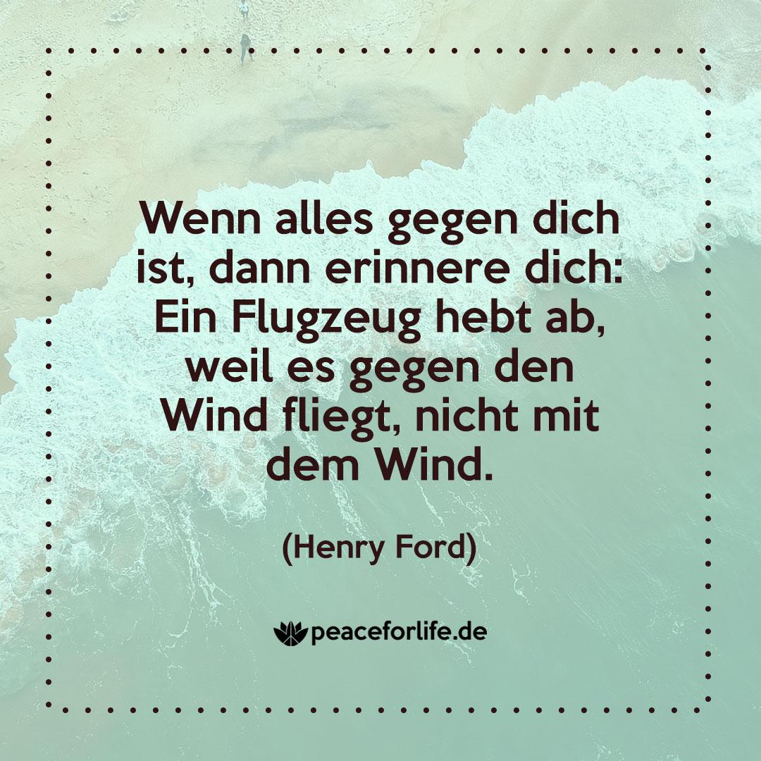Wenn alles gegen dich ist, dann erinnere dich: Ein Flugzeug hebt ab, weil es gegen den Wind fliegt, nicht mit dem Wind. - Henry Ford