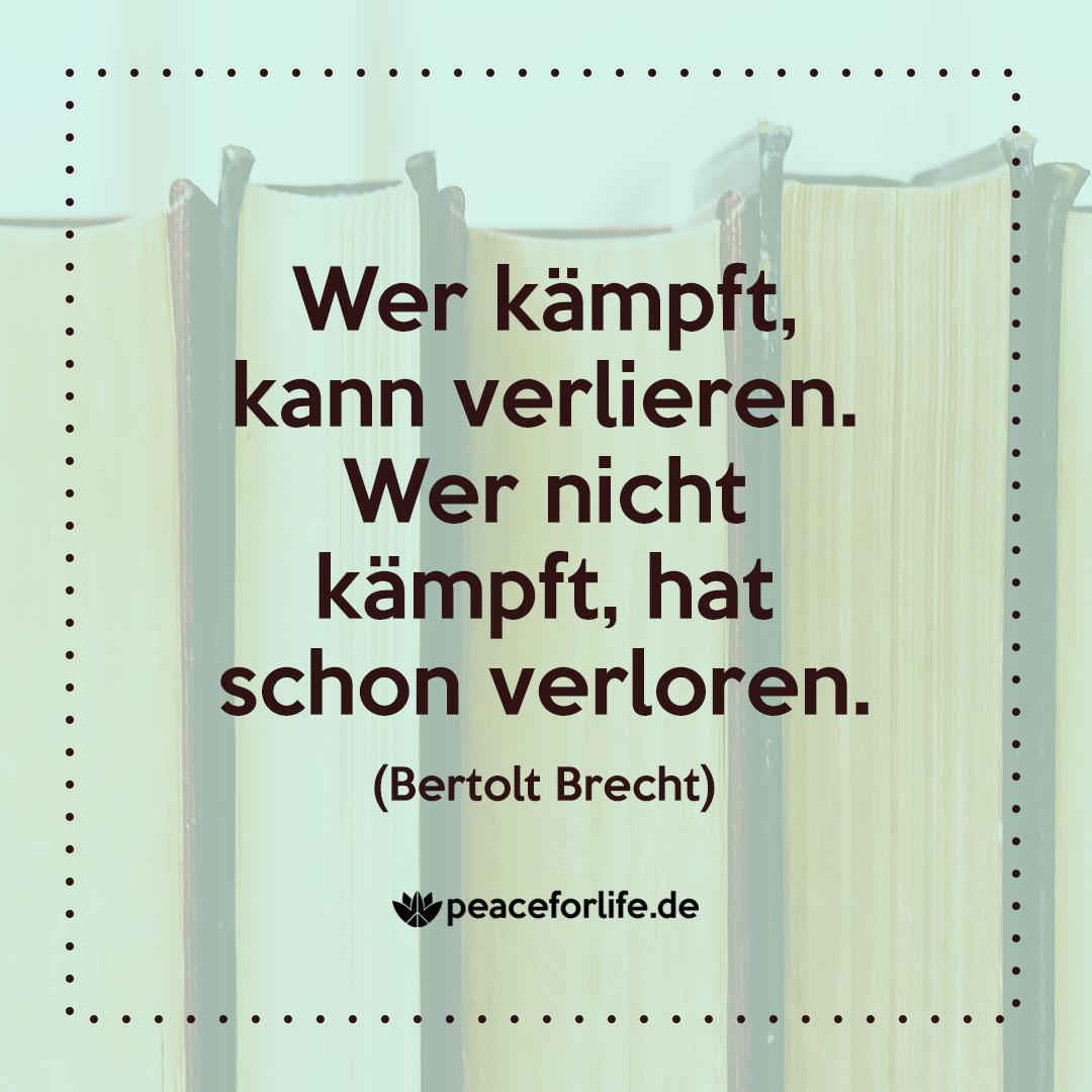 Wer kämpft, kann verlieren. Wer nicht kämpft, hat schon verloren. - Bertolt Brecht